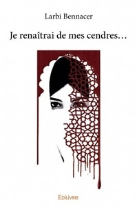 Larbi Bennacer - Je renaîtrai de mes cendres.