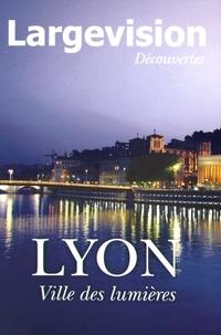 Claude Four - Largevision Découvertes N° 55 : Lyon, ville des lumières.