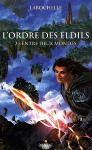 Larochelle - L'ordre des Eldils Tome 2 : Entre deux mondes.