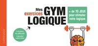 Larousse - Mes exercices Gym Logique - + de 70 jeux pour affûter sa logique.