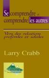 Larry Crabb - Se comprendre et comprendre les autres. - Vers des relations profondes et solides.
