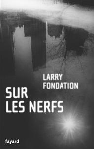 Larry Fondation - Sur les nerfs.