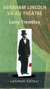 Larry Tremblay - Abraham Lincoln va au théâtre.