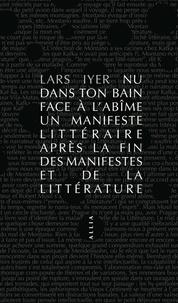 Lars Iyer - Nu dans ton bain face à l'abîme - Un manifeste littéraire après la fin des manifestes et de la littérature.
