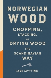 Lars Mytting et Robert Ferguson - Norwegian Wood - The guide to chopping, stacking and drying wood the Scandinavian way.