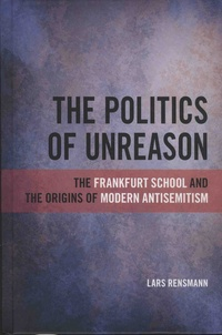 Lars Rensmann - The Politics of Unreason - The Frankfurt School and the Origins of Modern Antisemitism.