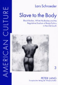 Lars Schroeder - Slave to the Body - Black Bodies, White No-Bodies and the Regulative Dualism of Body-Politics in the Old South.