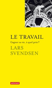 Lars Svendsen - Le travail - Gagner sa vie, à quel prix ?.