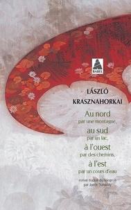 Laszlo Krasznahorkai - Au nord par une montagne, au sud par un lac, à l'ouest par des chemins, à l'est par un cours d'eau.
