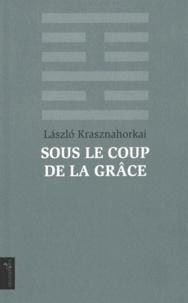 Laszlo Krasznahorkai - Sous le coup de la grâce - Nouvelles de mort.