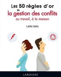 Latifa Gallo - Les 50 règles d'or de la gestion des conflits au travail, à la maison.