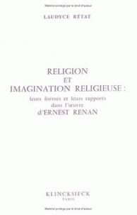 Laudyce Rétat - Religion et imagination religieuse - Leurs formes, leurs rapports dans l'oeuvre d'Ernest Renan.