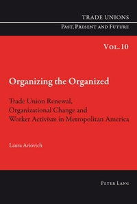 Laura Ariovich - Organizing the Organized - Trade Union Renewal, Organizational Change and Worker Activism in Metropolitan America.