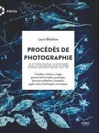 Laura Blacklow - Procédés de photographie alternatifs - Manuel pratique pour exploiter des techniques anciennes et nouvelles.