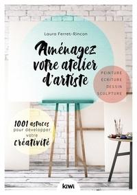 Laura Ferret-Rincon - Aménager votre atelier d'artiste - 1001 astuces pour développer votre créativité.