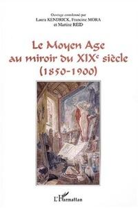 Laura Kendrick et Francine Mora - Le Moyen Age au miroir du XIXe siècle (1850-1900).