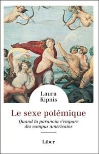 Laura Kipnis - Le sexe polémique - Quand la paranoïa s'empare des campus américains.