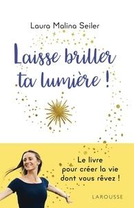 Laura Malina Seiler - Laisse briller ta lumière ! - Apprenez à vous créer une vie d'exception.