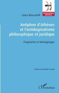 Laura Moscarelli - Antiphon d'Athènes et l'antidogmatisme philosophique et juridique - Fragments et témoignages.