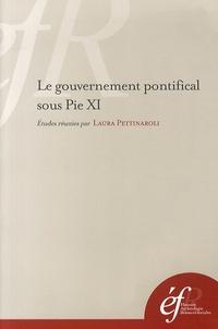 Laura Pettinaroli - Le gouvernement pontifical sous Pie XI - Pratiques romaines et gestion de l'universel.