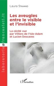 Laura Staiano - Les aveugles entre le visible et l'invisible - La cécité vue par Villier de l'Isle-Adam et Lucien Descaves.