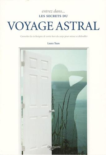 Laura Tuan - Entrez dans les secrets du voyage astral - Connaître les techniques de sortie hors du corps pour mieux se dédoubler.