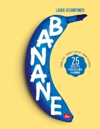 Laura Veganpower - Banane - 25 recettes pour décliner la banane - Banane rose - Banane plantain - Banane Cavendish.