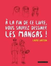 Laura Watton - A la fin de ce livre vous saurez dessiner les mangas !.