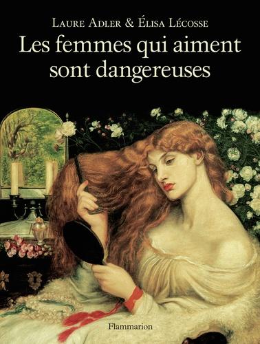 Laure Adler et Elisa Lécosse - Les femmes qui aiment sont dangereuses.