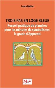 Laure Bellier - Trois pas en loge bleue - Recueil pratique de planches pour les minutes de symbolisme : le grade d'Apprenti.