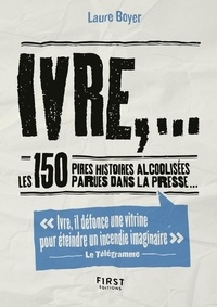 Laure Boyer - Ivre,... - Les 150 pires histoires alcoolisées parues dans la presse....