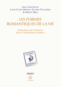 Laure Cahen-Maurel et Victoire Feuillebois - Les formes romantiques de la vie - Poétisations de l'existence dans le romantisme européen.