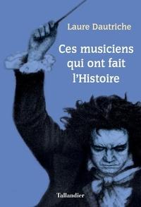 Laure Dautriche - Ces musiciens qui ont fait l'Histoire.