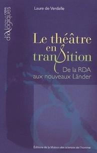 Laure de Verdalle - Le théâtre en transition - De la RDA aux nouveaux Länder.