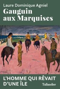 Laure Dominique Agniel - Gauguin aux Marquises - L'homme qui rêvait d'une île.