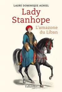 Laure Dominique Agniel - Lady Stanhope - L'amazone du Liban.