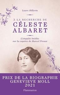 Laure Hillerin - A la recherche de Céleste Albaret - L'enquête inédite sur la captive de Marcel Proust.