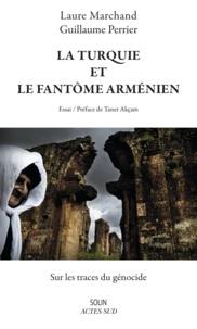 Laure Marchand et Guillaume Perrier - La Turquie et le fantôme arménien - Sur les traces du génocide.