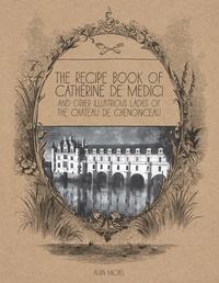 Le Cahier de recettes de Catherine de Médicis- Et autres dames illustres du château de Chenonceau - Laure Menier Brasilier  