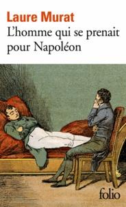 Laure Murat - L'homme qui se prenait pour Napoléon - Pour une histoire politique de la folie.
