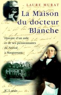 La maison du docteur Blanche- Histoire d'un asile et de ses pensionnaires, de Nerval à Maupassant - Laure Murat pdf epub