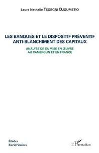 Laure Nathalie Tsobgni Djoumetio - Les banques et le dispositif préventif anti-blanchiment des capitaux - Analyse de sa mise en oeuvre au Cameroun et en France.
