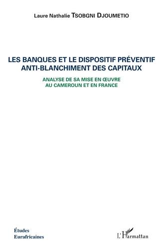 Les banques et le dispositif préventif anti-blanchiment des capitaux. Analyse de sa mise en oeuvre au Cameroun et en France