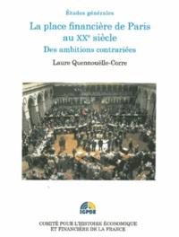 Laure Quennouëlle-Corre - La place financière de Paris au XXe siècle - Des ambitions contrariées.