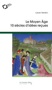 Laure Verdon - Le Moyen Age - 10 siècles d'idées reçues.