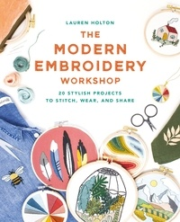 Lauren Holton - The Modern Embroidery Workshop - Over 20 stylish projects to stitch, wear and share.