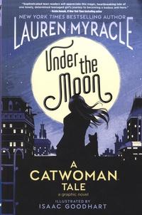 Lauren Myracle et Isaac Goodhart - Under the Moon - A Catwoman Tale.