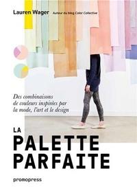 Lauren Wager - La palette parfaite - Des combinaisons de couleurs inspirées par la mode, l'art et le design.