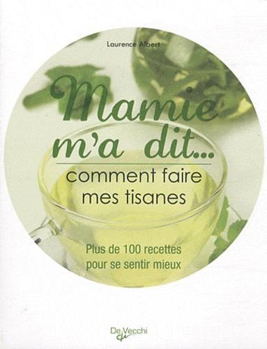Laurence Albert - Mamie m'a dit... Comment faire mes tisanes - Plus de 100 recettes pour se sentir mieux.