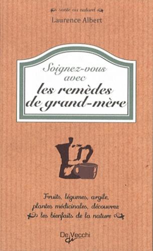 Laurence Albert - Soignez-vous avec les remèdes de grand-mère.